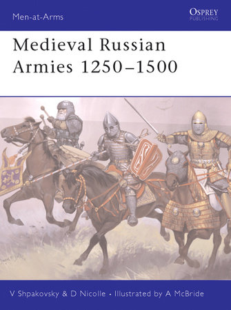 Medieval Russian Armies 1250-1500 by