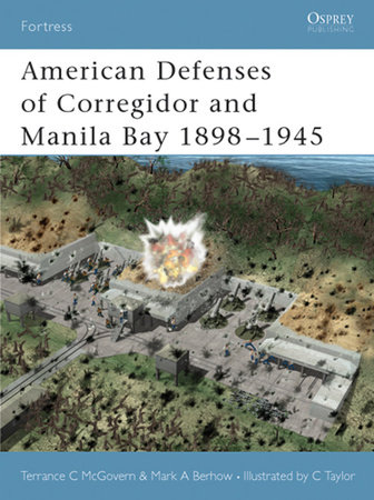 American Defenses of Corregidor and Manila Bay 1898-1945 by Mark Berhow