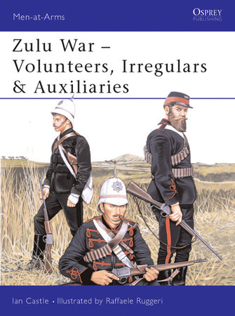 Zulu War - Volunteers, Irregulars & Auxiliaries by Ian Castle
