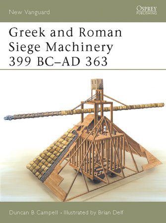 Greek and Roman Siege Machinery 399 BC-AD 363 by