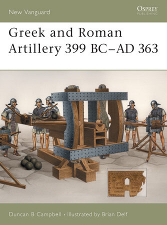Greek and Roman Artillery 399 BC-AD 363 by Duncan B Campbell