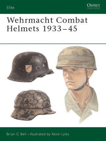 Wehrmacht Combat Helmets 1933-45 by Brian Bell