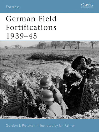 German Field Fortifications 1939-45 by Gordon Rottman