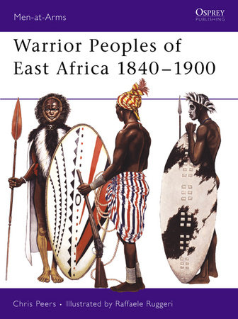 Warrior Peoples of East Africa 1840-1900 by C.J. Peers