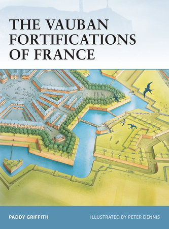 The Vauban Fortifications of France by Paddy Griffith