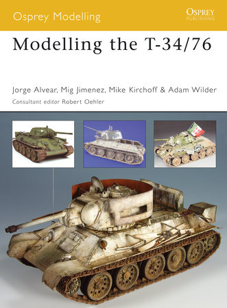 Modelling the T-34/76 by Mig Jimenez, Jorge Alvear, Michael Kirchoff and Adam Wilder