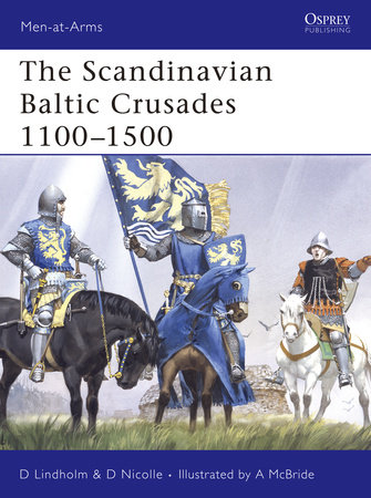 The Scandinavian Baltic Crusades 1100-1500 by David Nicolle and David Lindholm