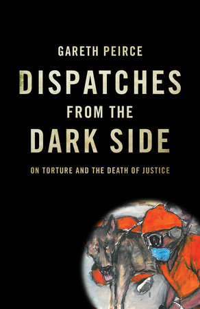 Dispatches from the Dark Side by Gareth Peirce