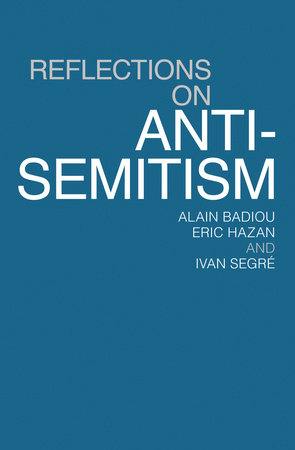 Reflections On Anti-Semitism by Eric Hazan, Alain Badiou and Ivan Segre