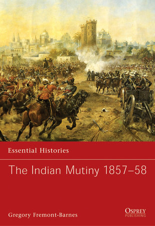 The Indian Mutiny 1857-58 by Gregory Fremont-Barnes