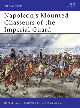 Napoleon's Mounted Chasseurs of the Imperial Guard by Ronald Pawly