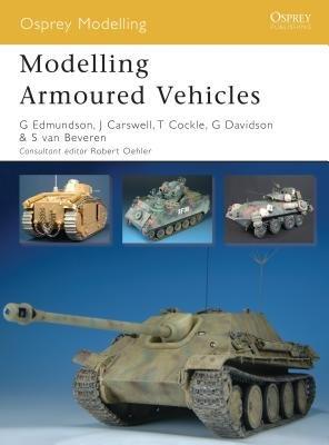 Modelling Armoured Vehicles by Steve Van Beveren, Gary Edmundson, Graeme Davidson and Jim Carswell
