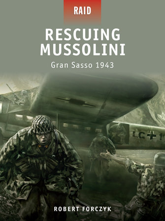 Rescuing Mussolini - Gran Sasso 1943 by Robert Forczyk