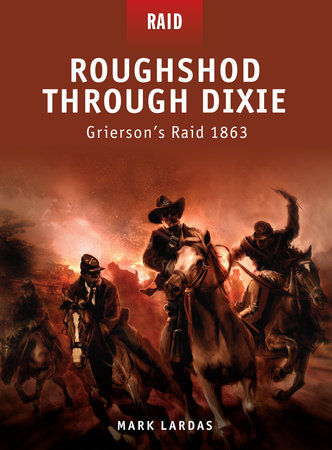 Roughshod Through Dixie - Grierson's Raid 1863 by Mark Lardas