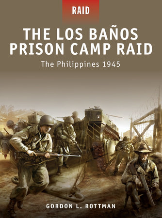 The Los Banos Prison Camp Raid - The Philippines 1945 by Gordon Rottman
