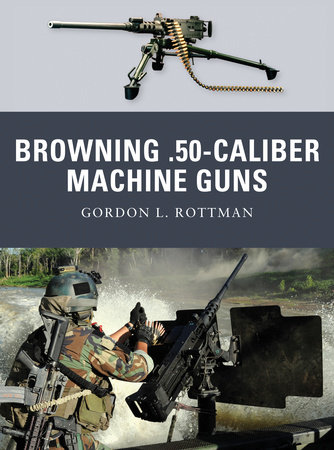 Browning .50-caliber Machine Guns by Gordon L. Rottman