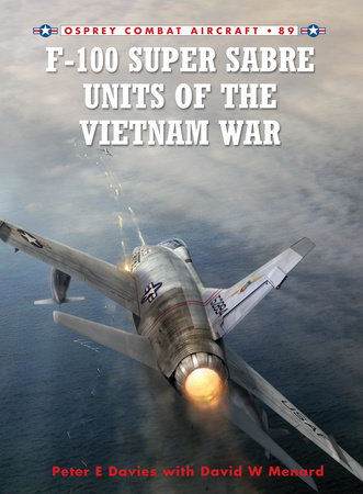 F-100 Super Sabre Units of the Vietnam War by Peter Davies and David Menard