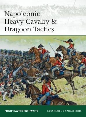 Napoleonic Heavy Cavalry & Dragoon Tactics by Philip Haythornthwaite