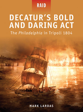 Decatur's Bold and Daring Act - The Philadelphia in Tripoli 1804 by