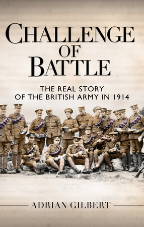 Challenge of Battle: The Real Story of the British Army in 1914 by Adrian Gilbert