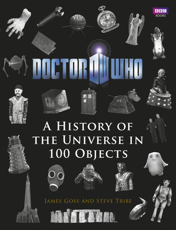 Doctor Who: A History Of The Universe In 100 Objects by Steve Tribe and James Goss