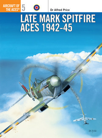 Late Mark Spitfire Aces 1942-45 by Alfred Price