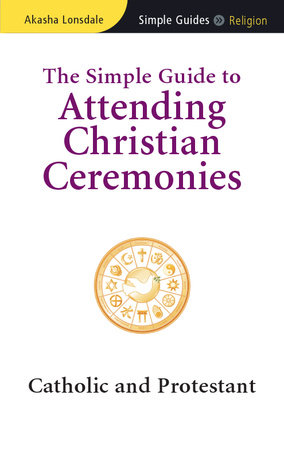 The Simple Guide to Attending Christian Ceremonies by Akasha Lonsdale