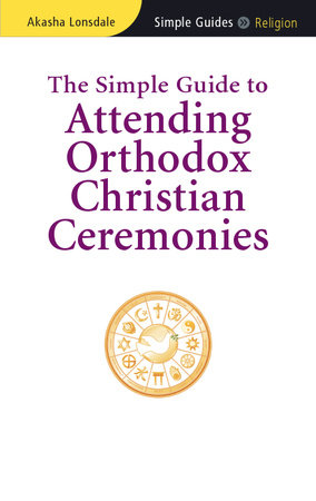 The Simple Guide to Attending Orthodox Christian Ceremonies by Akasha Lonsdale
