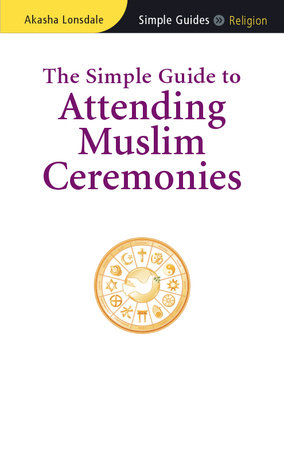 The Simple Guide to Attending Muslim Ceremonies by Akasha Lonsdale