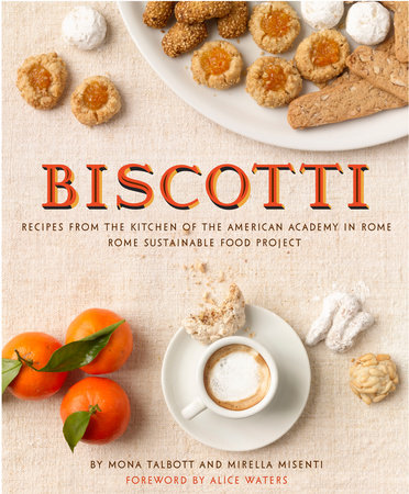 Biscotti: Recipes from the Kitchen of The American Academy in Rome, The Rome Sustainable Food Project by Mona Talbott and Mirella Misenti