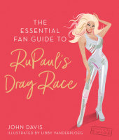 The Essential Fan Guide to RuPaul's Drag Race Written by John Davis, Illustrated by Libby VanderPloeg