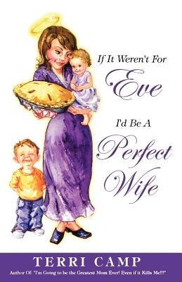 If It Weren't for Eve, I'd be a Perfect Wife by Terri Camp