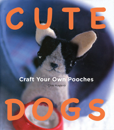Cute Dogs: Craft your own Pooches by Chie Hayano