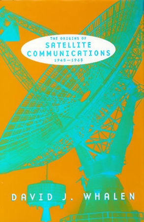 The Origins of Satellite Communications, 1945-1965 by