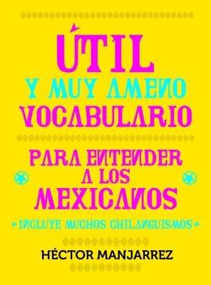 Util y Muy Ameno Vocabulario Para Enternder a Los Mexicanos by