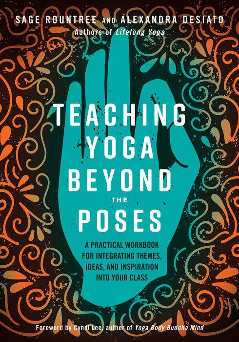 Teaching Yoga Beyond The Poses By Sage Rountree Alexandra Desiato 9781623173227 Penguinrandomhouse Com Books