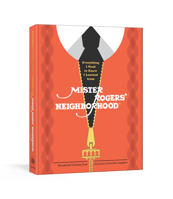 Everything I Need To Know I Learned From Mister Rogers Neighborhood By Melissa Wagner Fred Rogers Productions 9781984826442 Penguinrandomhouse Com Books