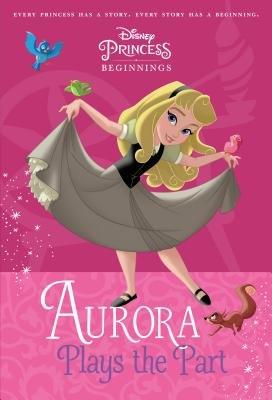 Disney Princess Beginnings: Aurora Plays the Part (Disney Princess)