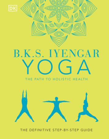 B.K.S. Iyengar Yoga The Path to Holistic Health