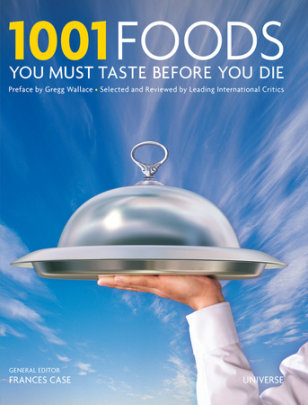 1001 Foods You Must Taste Before You Die - Written by Universe, Edited by Frances Case, Preface by Gregg Wallace