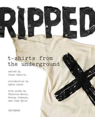 Ripped: T-Shirts from the Underground - Written by Cesar Padilla, Introduction by Lydia Lunch, Contribution by Betsey Johnson and Will Oldham