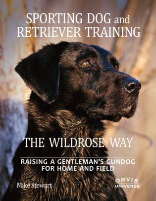 Sporting Dog and Retriever Training: The Wildrose Way - Author Mike Stewart and Paul Fersen, Foreword by John Newman