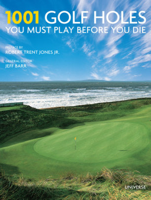 1001 Golf Holes You Must Play Before You Die - Edited by Jeff Barr, Preface by Robert Trent Jones, Jr.