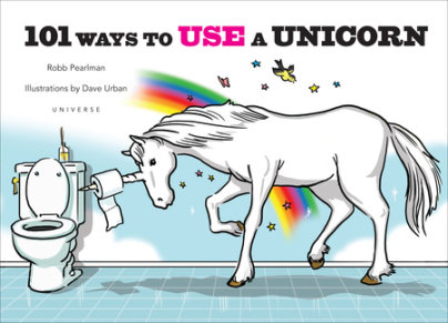 101 Ways to Use a Unicorn - Written by Robb Pearlman, Illustrated by Dave Urban