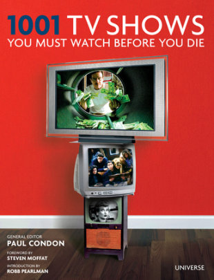 1001 TV Shows You Must Watch Before You Die - Edited by Paul Condon, Introduction by Robb Pearlman, Foreword by Steven Moffat
