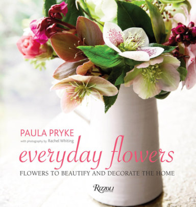 Everyday Flowers - Written by Paula Pryke, Photographed by Rachel Whiting