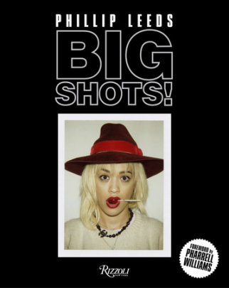 Big Shots! - Photographs by Phillip Leeds, Foreword by Pharrell Williams