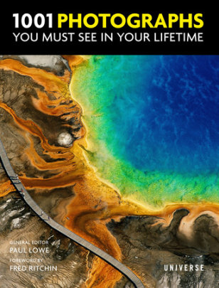 1001 Photographs You Must See In Your Lifetime - Edited by Paul Lowe, Foreword by Fred Ritchin