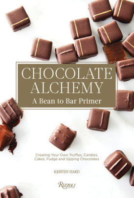 Chocolate Alchemy - Written by Kristen Hard, Foreword by Bill Addison