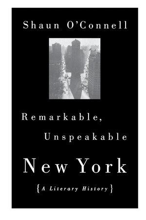 Remarkable, Unspeakable New York by Shaun O'Connell | Penguin Random